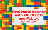 Real World Science with WEDO 2 0 and FLL Jr by Jill Tyler